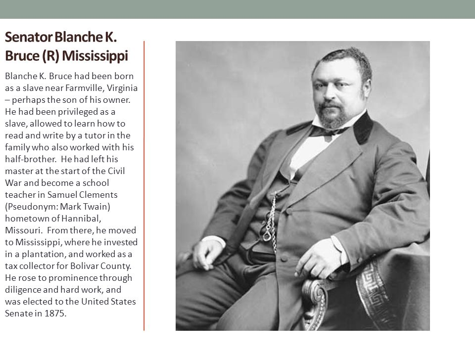 Senator Blanche K. Bruce (R) Mississippi Blanche K. Bruce had been born as a slave near Farmville, Virginia – perhaps the son of his owner. He had bee