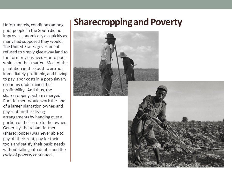 Sharecropping and Poverty Unfortunately, conditions among poor people in the South did not improve economically as quickly as many had supposed they would.