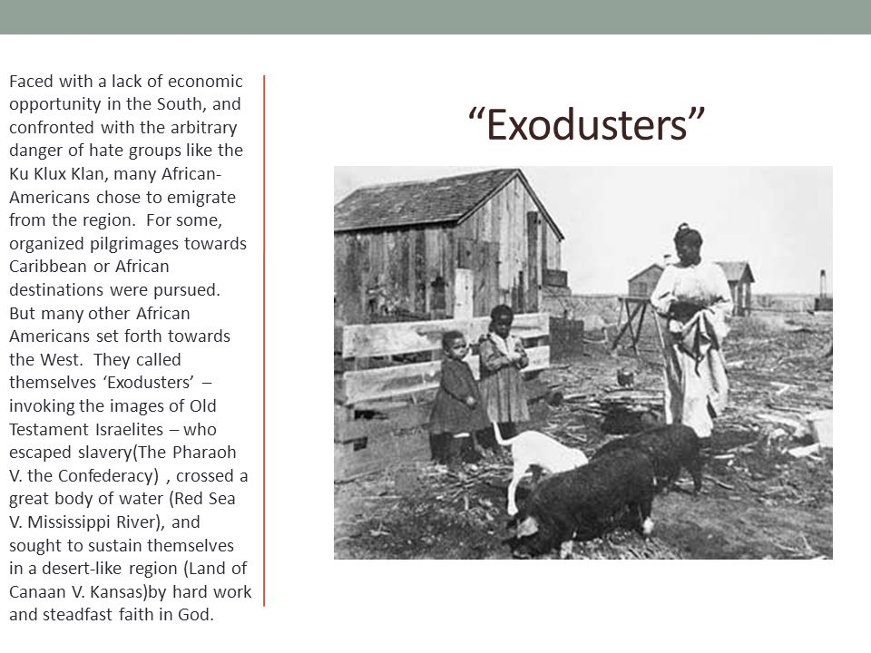 Exodusters Faced with a lack of economic opportunity in the South, and confronted with the arbitrary danger of hate groups like the Ku Klux Klan, many African- Americans chose to emigrate from the region.
