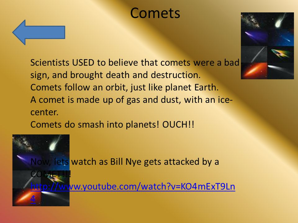Comets Scientists USED to believe that comets were a bad sign, and brought death and destruction.