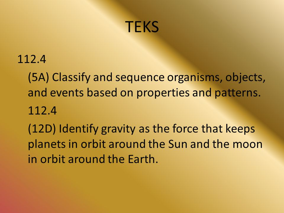 TEKS 112.4 (5A) Classify and sequence organisms, objects, and events based on properties and patterns.