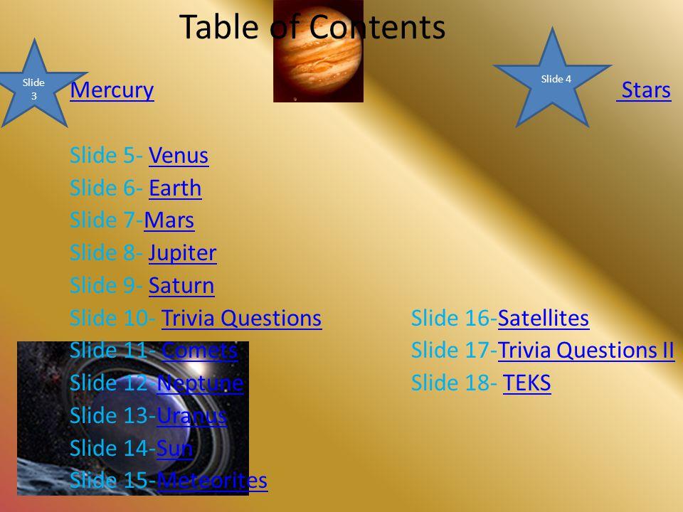 Table of Contents MercuryMercury Stars Stars Slide 5- VenusVenus Slide 6- EarthEarth Slide 7-MarsMars Slide 8- JupiterJupiter Slide 9- SaturnSaturn Slide 10- Trivia QuestionsSlide 16-SatellitesTrivia QuestionsSatellites Slide 11- Comets Slide 17-Trivia Questions IICometsTrivia Questions II Slide 12-NeptuneSlide 18- TEKSNeptuneTEKS Slide 13-UranusUranus Slide 14-SunSun Slide 15-MeteoritesMeteorites Slide 3 Slide 4