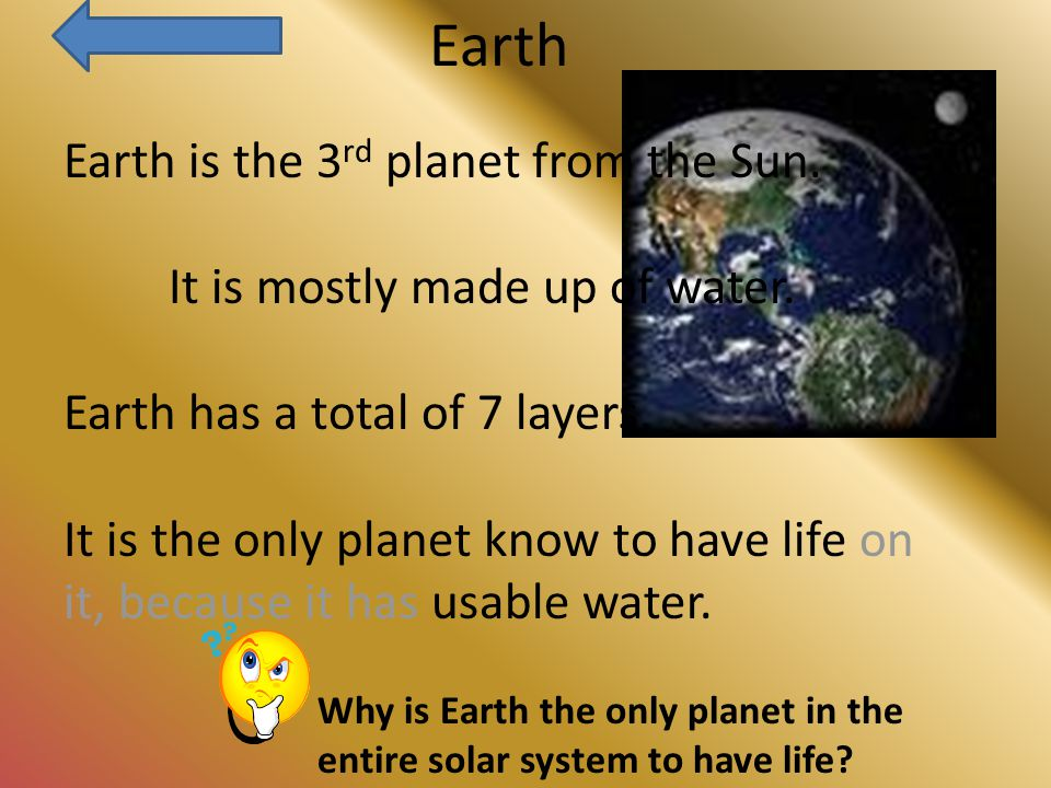 Earth Earth is the 3 rd planet from the Sun. It is mostly made up of water.