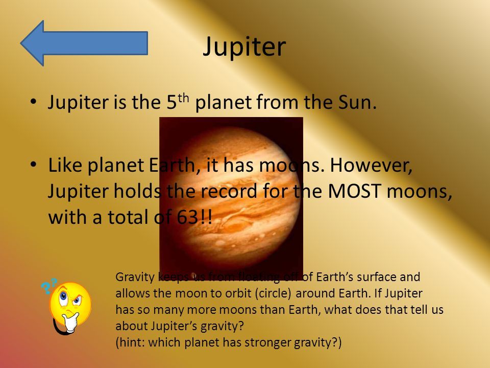 Jupiter Jupiter is the 5 th planet from the Sun. Like planet Earth, it has moons.
