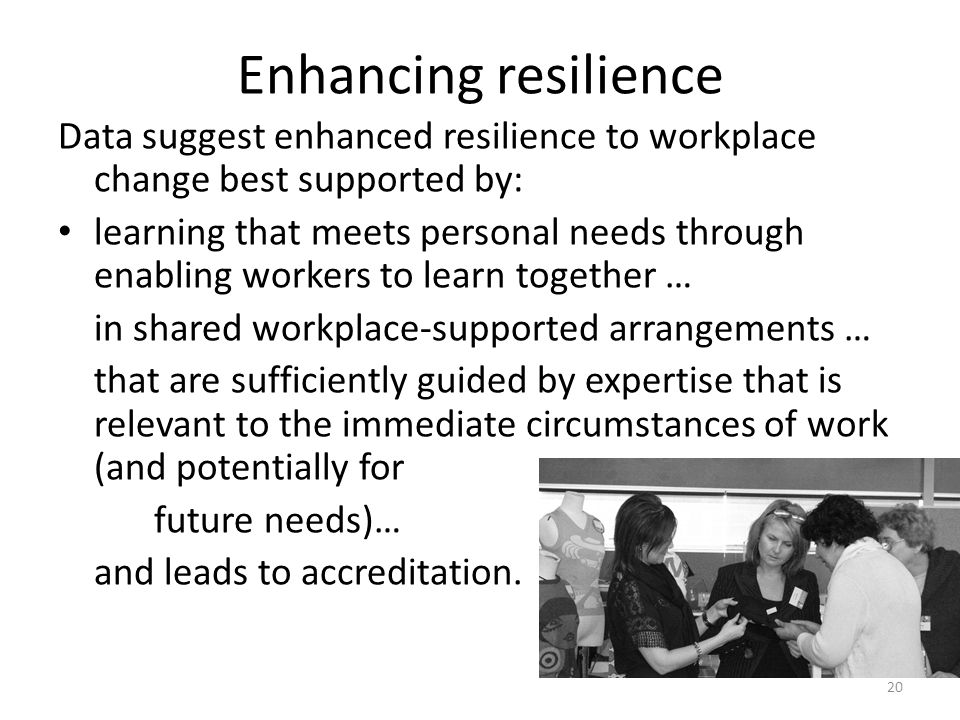 Enhancing resilience Data suggest enhanced resilience to workplace change best supported by: learning that meets personal needs through enabling worke