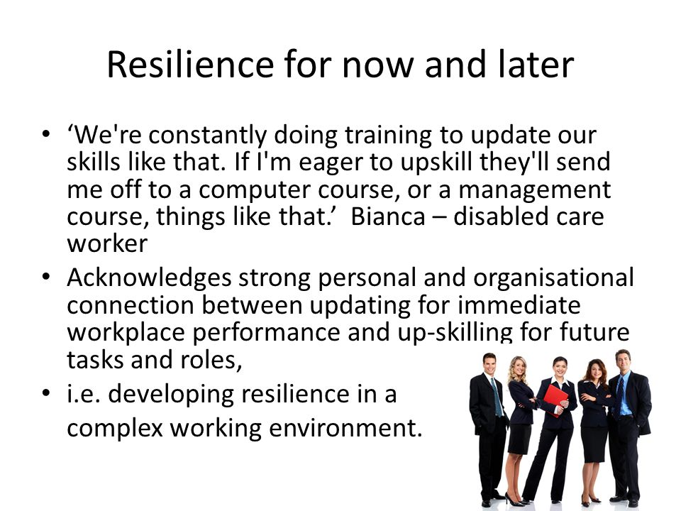 Resilience for now and later 'We're constantly doing training to update our skills like that. If I'm eager to upskill they'll send me off to a compute