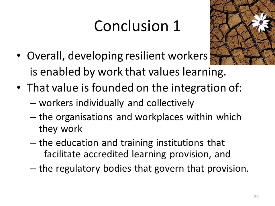 Conclusion 1 Overall, developing resilient workers is enabled by work that values learning. That value is founded on the integration of: – workers ind