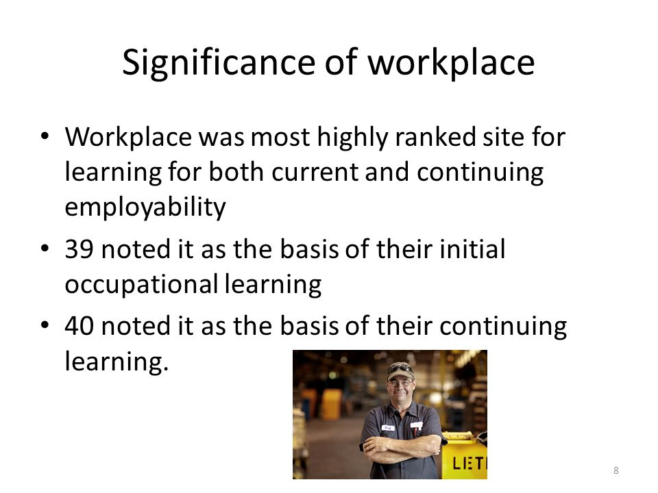 Significance of workplace Workplace was most highly ranked site for learning for both current and continuing employability 39 noted it as the basis of