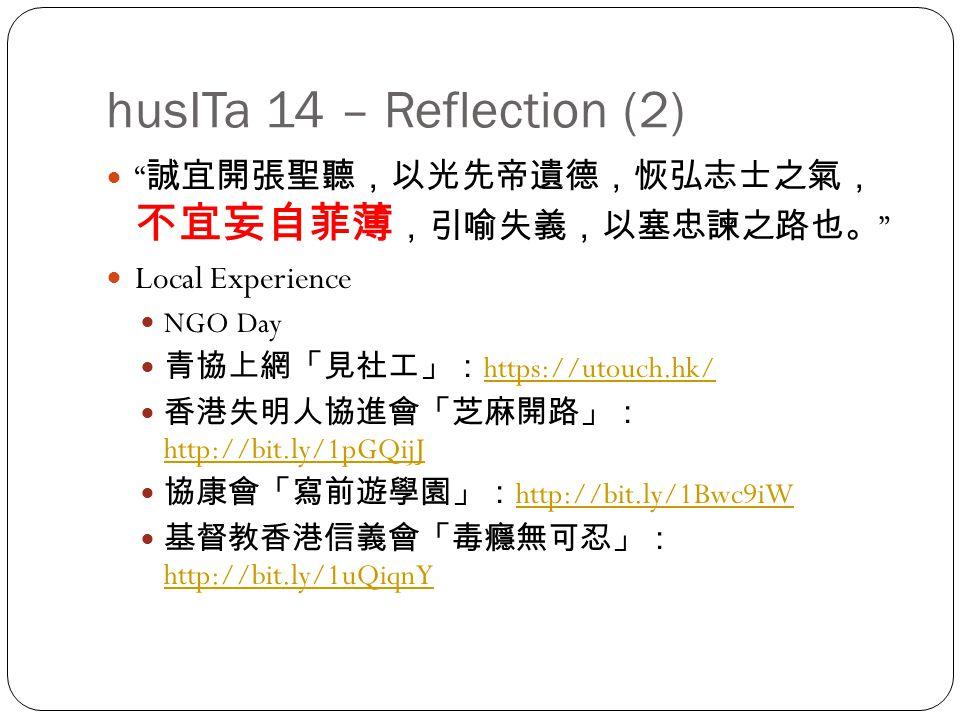 husITa 14 – Reflection (2) 誠宜開張聖聽,以光先帝遺德,恢弘志士之氣, 不宜妄自菲薄 ,引喻失義,以塞忠諫之路也。 Local Experience NGO Day 青協上網「見社工」: https://utouch.hk/ https://utouch.hk/ 香港失明人協進會「芝麻開路」: http://bit.ly/1pGQijJ http://bit.ly/1pGQijJ 協康會「寫前遊學園」: http://bit.ly/1Bwc9iW http://bit.ly/1Bwc9iW 基督教香港信義會「毒癮無可忍」: http://bit.ly/1uQiqnY http://bit.ly/1uQiqnY