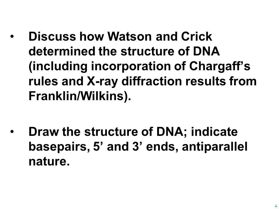 . Discuss how Watson and Crick determined the structure of DNA (including incorporation of Chargaff's rules and X-ray diffraction results from Frankli