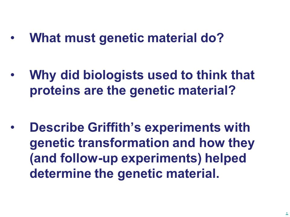 . What must genetic material do? Why did biologists used to think that proteins are the genetic material? Describe Griffith's experiments with genetic