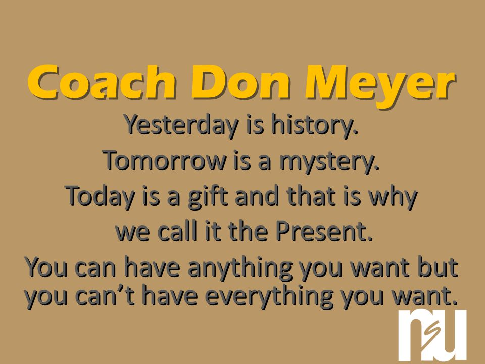 Coach Don Meyer Yesterday is history. Tomorrow is a mystery. Today is a gift and that is why we call it the Present. You can have anything you want bu