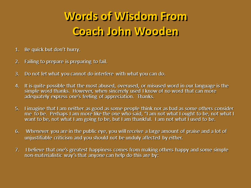 Words of Wisdom From Coach John Wooden 1.Be quick but don't hurry. 2.Failing to prepare is preparing to fail. 3.Do not let what you cannot do interfer