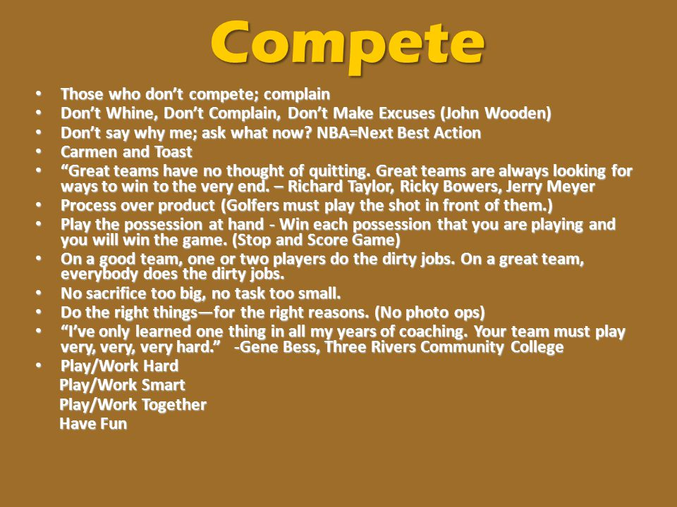 Compete Those who don't compete; complain Those who don't compete; complain Don't Whine, Don't Complain, Don't Make Excuses (John Wooden) Don't Whine,
