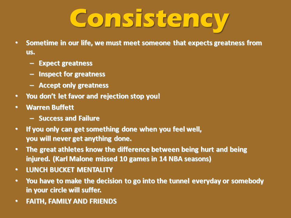 Consistency Sometime in our life, we must meet someone that expects greatness from us. Sometime in our life, we must meet someone that expects greatne