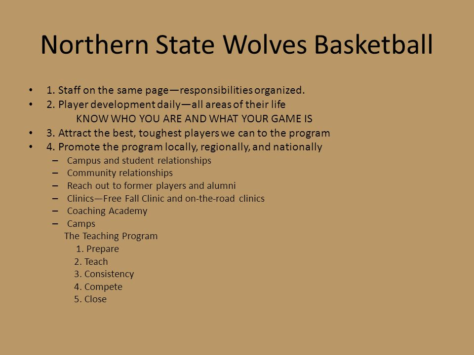 Northern State Wolves Basketball 1. Staff on the same page—responsibilities organized. 2. Player development daily—all areas of their life KNOW WHO YO