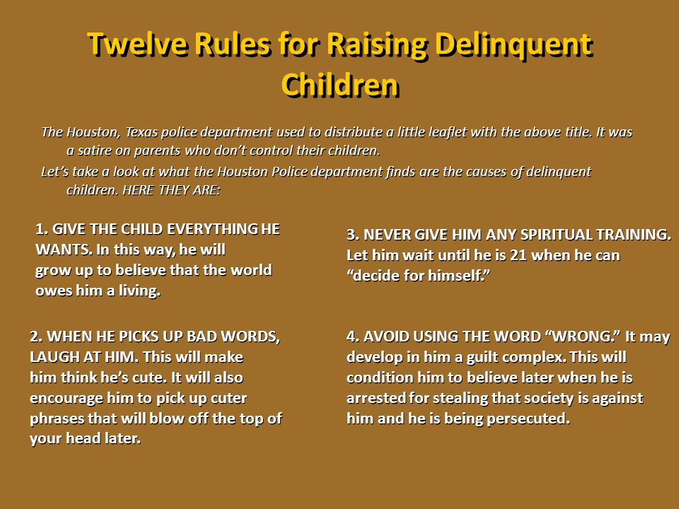 Twelve Rules for Raising Delinquent Children The Houston, Texas police department used to distribute a little leaflet with the above title. It was a s
