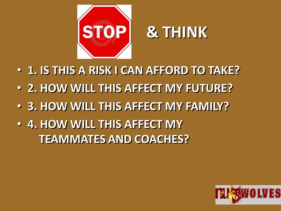& THINK 1. IS THIS A RISK I CAN AFFORD TO TAKE? 2. HOW WILL THIS AFFECT MY FUTURE? 3. HOW WILL THIS AFFECT MY FAMILY? 4. HOW WILL THIS AFFECT MY TEAMM