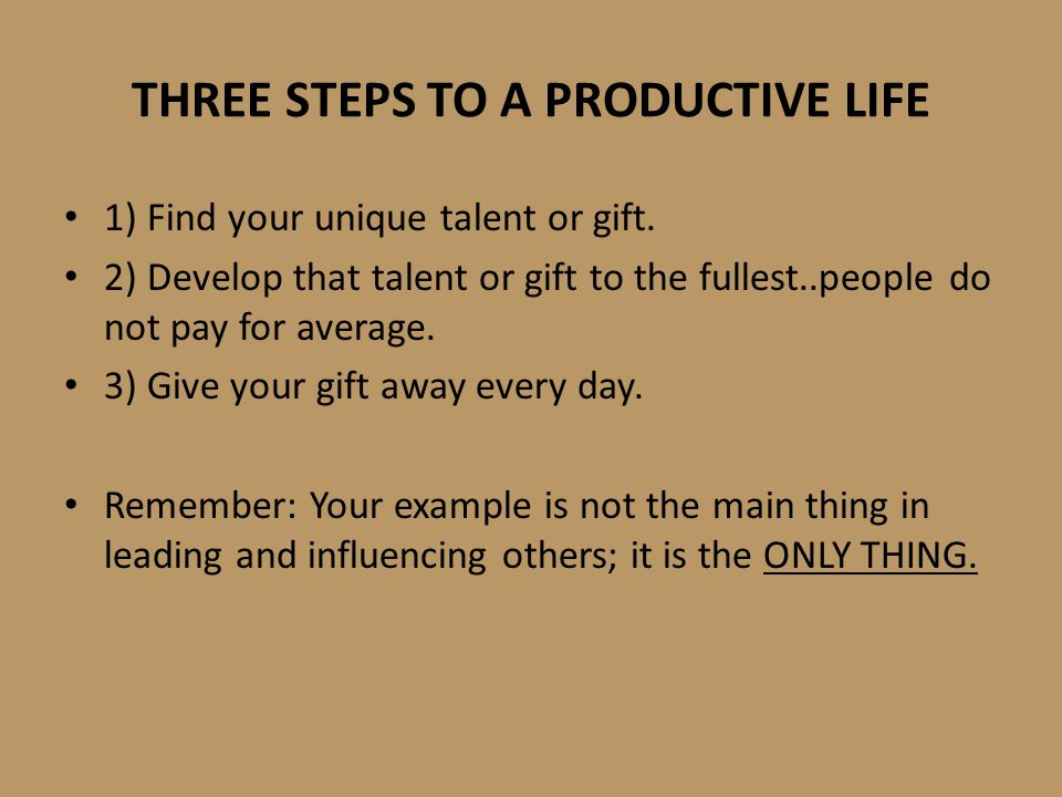 THREE STEPS TO A PRODUCTIVE LIFE 1) Find your unique talent or gift. 2) Develop that talent or gift to the fullest..people do not pay for average. 3)