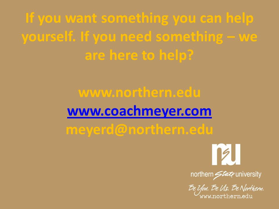 If you want something you can help yourself. If you need something – we are here to help? www.northern.edu www.coachmeyer.com meyerd@northern.edu www.