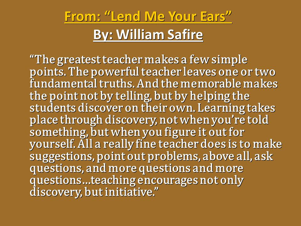 """From: """"Lend Me Your Ears"""" By: William Safire """"The greatest teacher makes a few simple points. The powerful teacher leaves one or two fundamental truth"""