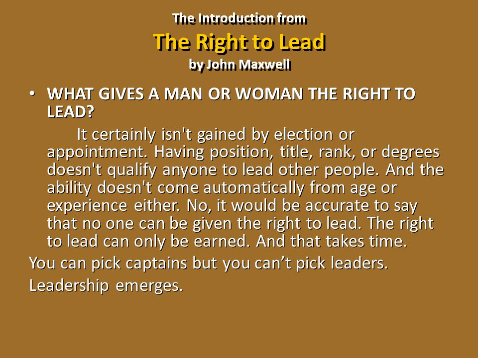 The Introduction from The Right to Lead by John Maxwell WHAT GIVES A MAN OR WOMAN THE RIGHT TO LEAD? It certainly isn't gained by election or appointm