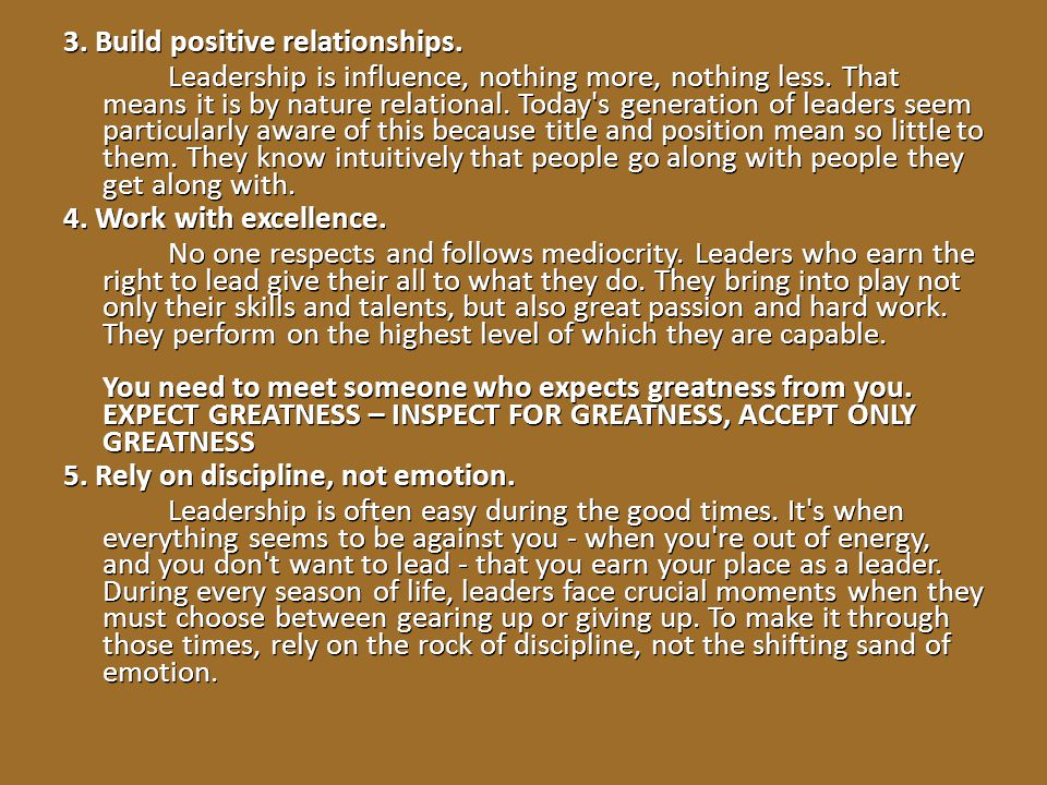 3. Build positive relationships. Leadership is influence, nothing more, nothing less. That means it is by nature relational. Today's generation of lea
