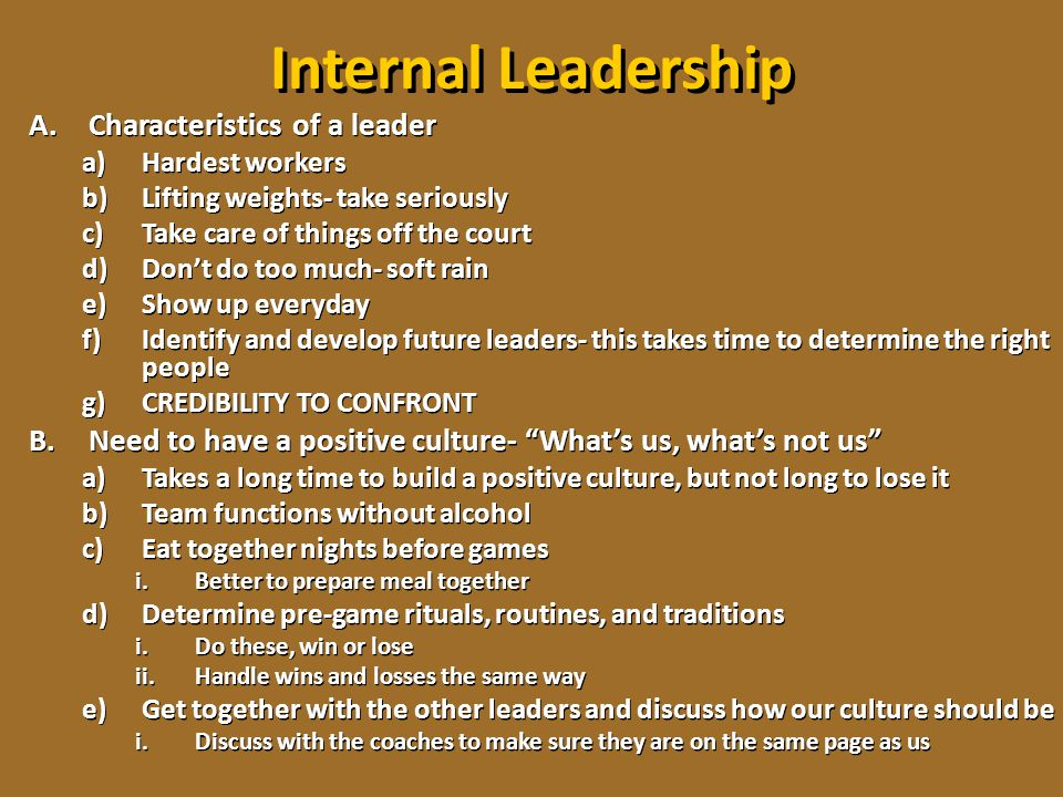 Internal Leadership A.Characteristics of a leader a)Hardest workers b)Lifting weights- take seriously c)Take care of things off the court d)Don't do t