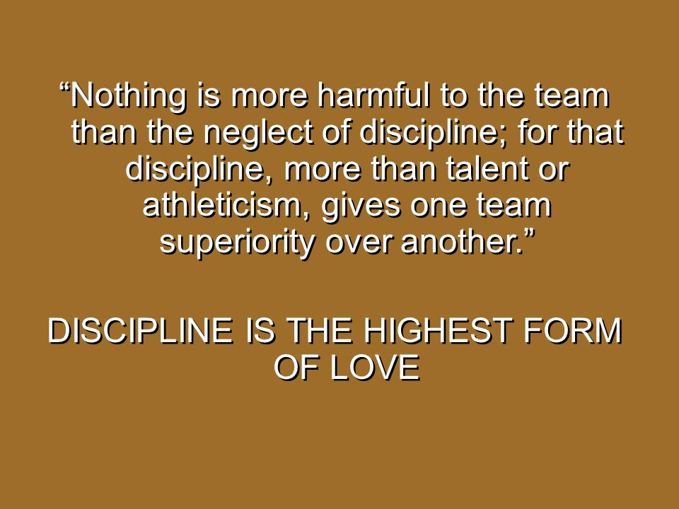 """""""Nothing is more harmful to the team than the neglect of discipline; for that discipline, more than talent or athleticism, gives one team superiority"""