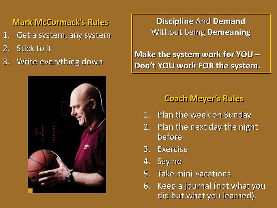 Mark McCormack's Rules 1.Get a system, any system 2.Stick to it 3.Write everything down 1.Get a system, any system 2.Stick to it 3.Write everything do