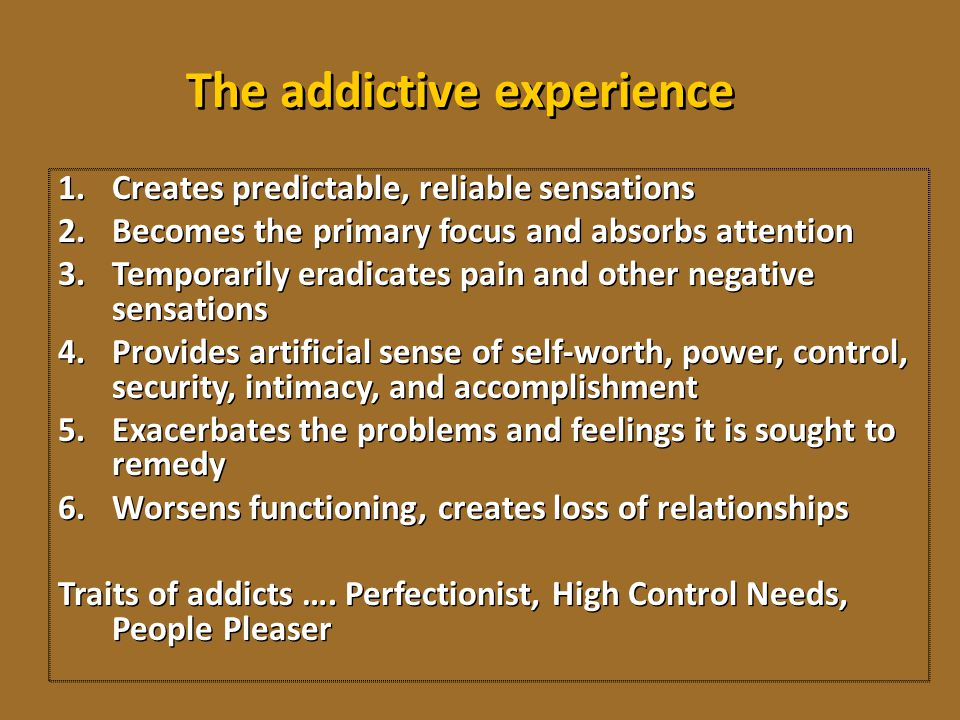 The addictive experience 1.Creates predictable, reliable sensations 2.Becomes the primary focus and absorbs attention 3.Temporarily eradicates pain an