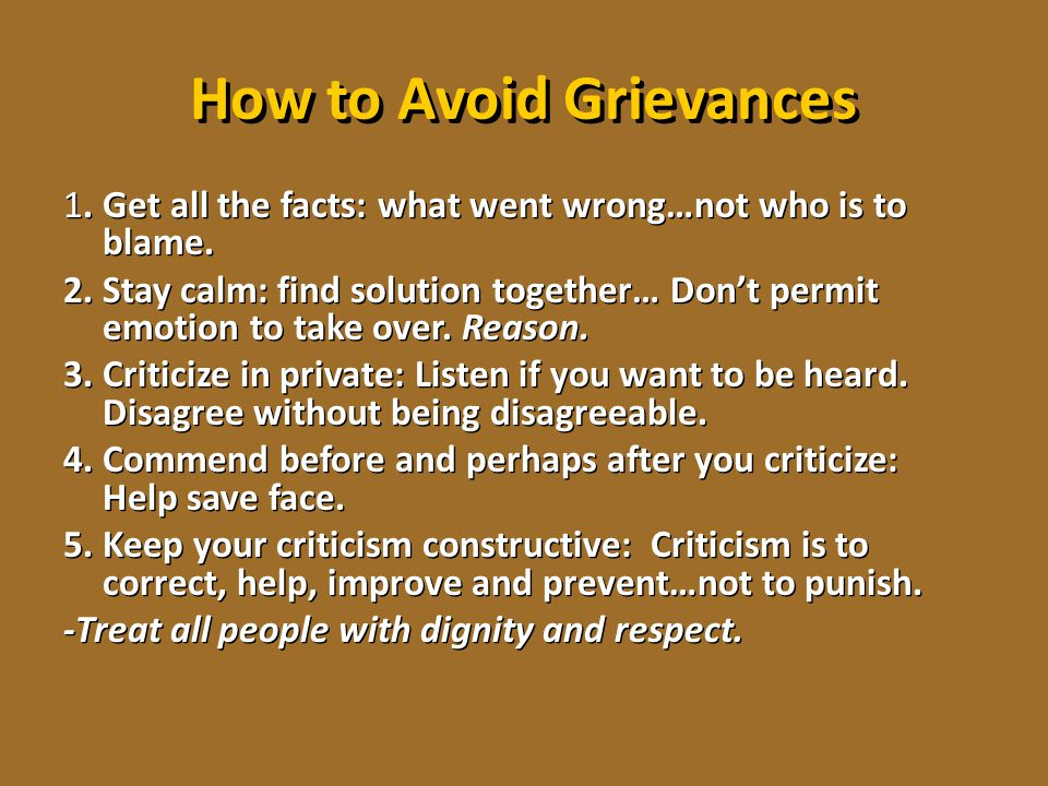 How to Avoid Grievances 1. Get all the facts: what went wrong…not who is to blame. 2. Stay calm: find solution together… Don't permit emotion to take