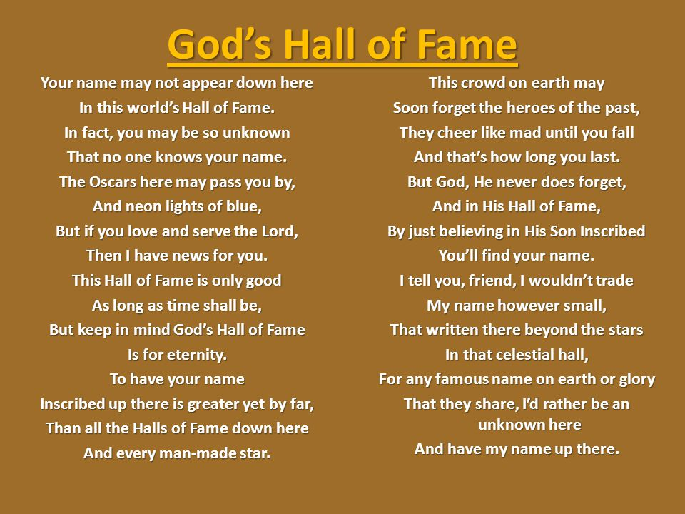 God's Hall of Fame Your name may not appear down here In this world's Hall of Fame. In fact, you may be so unknown That no one knows your name. The Os