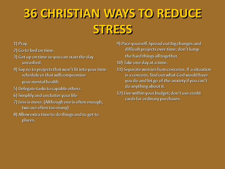 36 CHRISTIAN WAYS TO REDUCE STRESS 1) Pray. 2) Go to bed on time. 3) Get up on time so you can start the day unrushed. 4) Say no to projects that won'