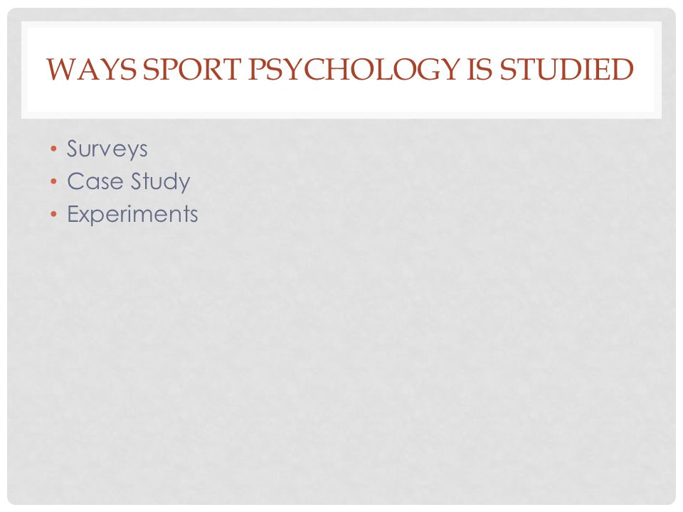 WAYS SPORT PSYCHOLOGY IS STUDIED Surveys Case Study Experiments