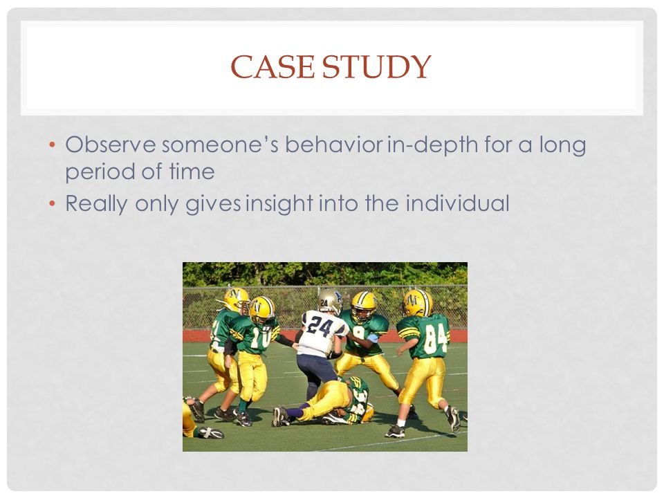 CASE STUDY Observe someone's behavior in-depth for a long period of time Really only gives insight into the individual