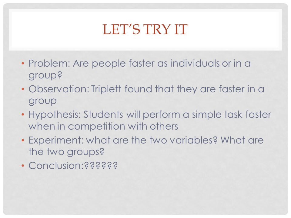 LET'S TRY IT Problem: Are people faster as individuals or in a group? Observation: Triplett found that they are faster in a group Hypothesis: Students
