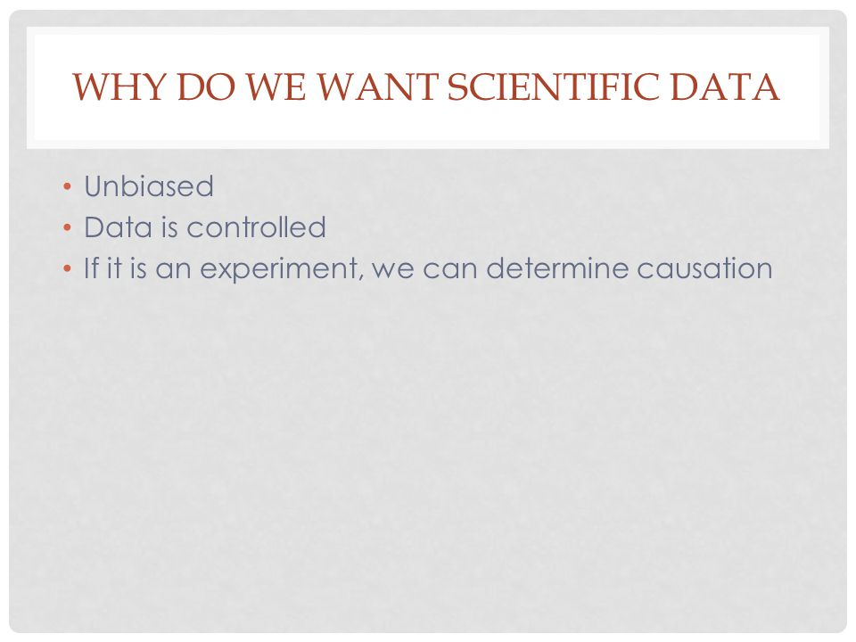 WHY DO WE WANT SCIENTIFIC DATA Unbiased Data is controlled If it is an experiment, we can determine causation