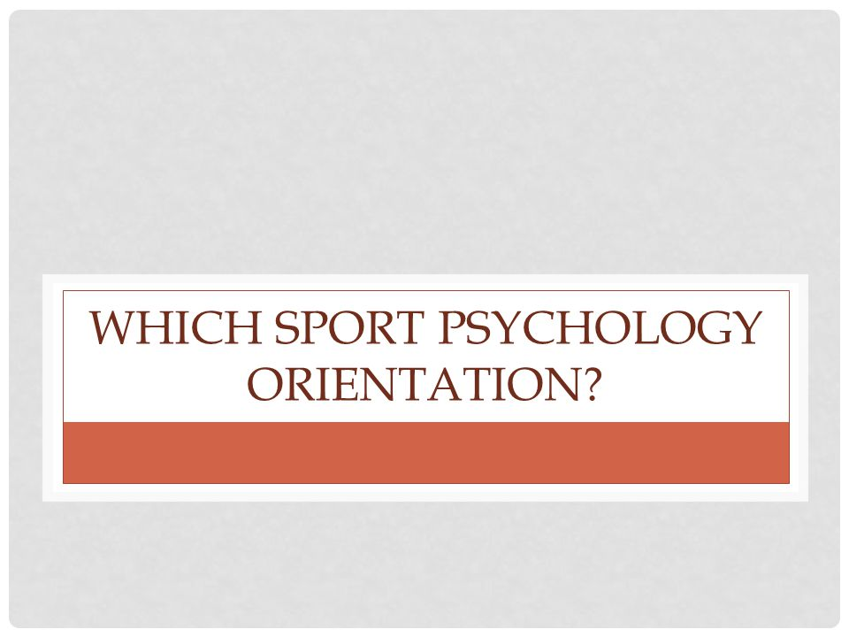 WHICH SPORT PSYCHOLOGY ORIENTATION?
