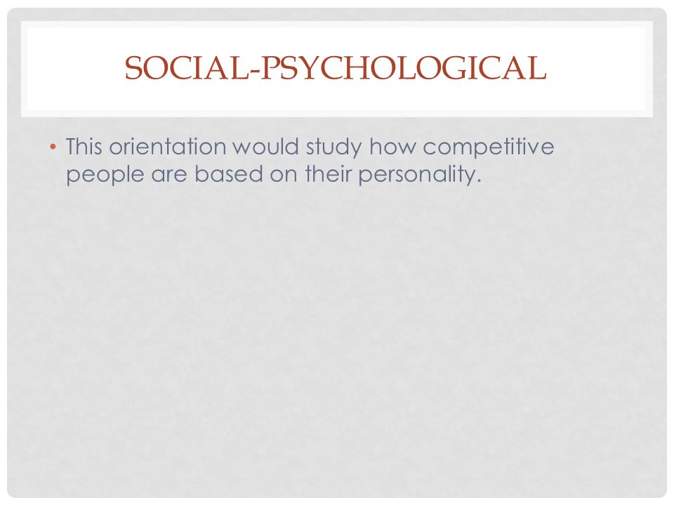 SOCIAL-PSYCHOLOGICAL This orientation would study how competitive people are based on their personality.
