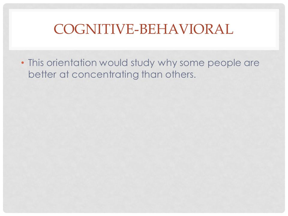 COGNITIVE-BEHAVIORAL This orientation would study why some people are better at concentrating than others.