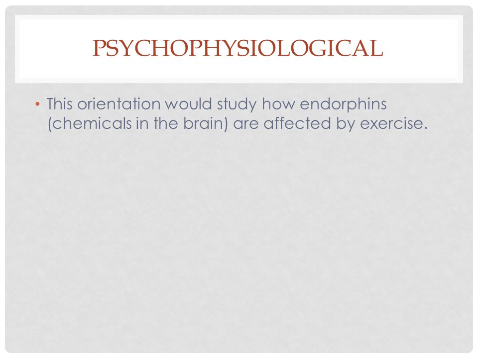 PSYCHOPHYSIOLOGICAL This orientation would study how endorphins (chemicals in the brain) are affected by exercise.