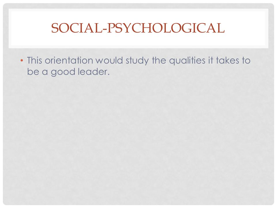 SOCIAL-PSYCHOLOGICAL This orientation would study the qualities it takes to be a good leader.
