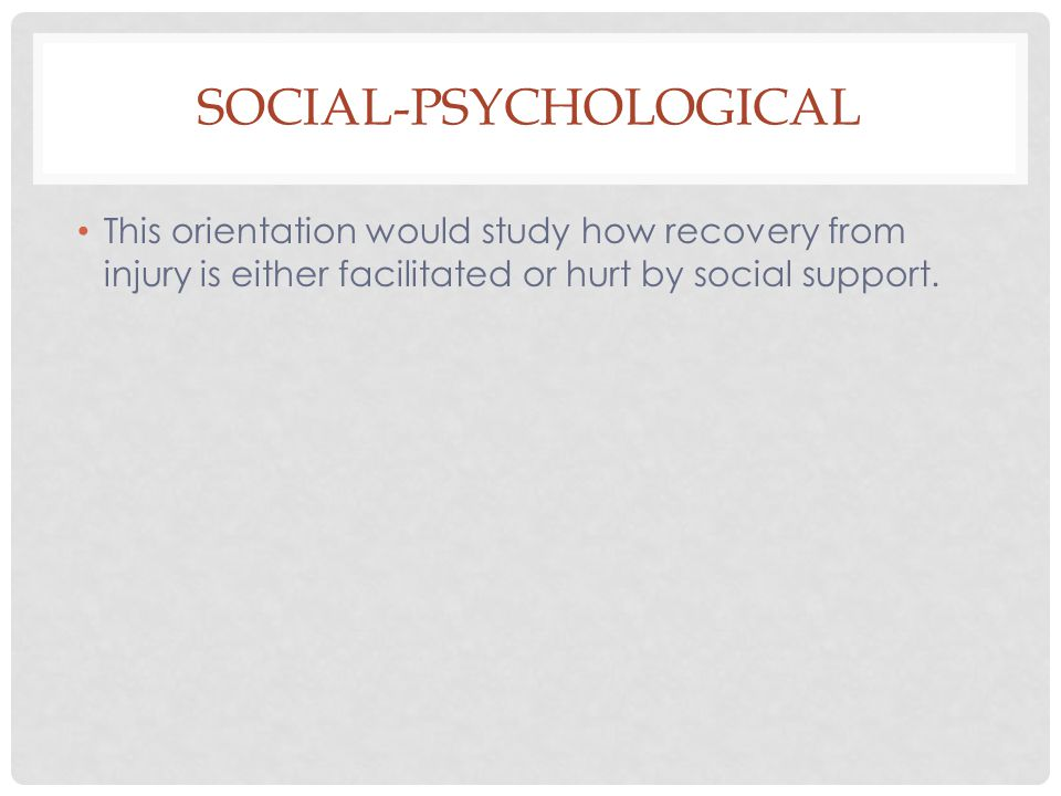SOCIAL-PSYCHOLOGICAL This orientation would study how recovery from injury is either facilitated or hurt by social support.