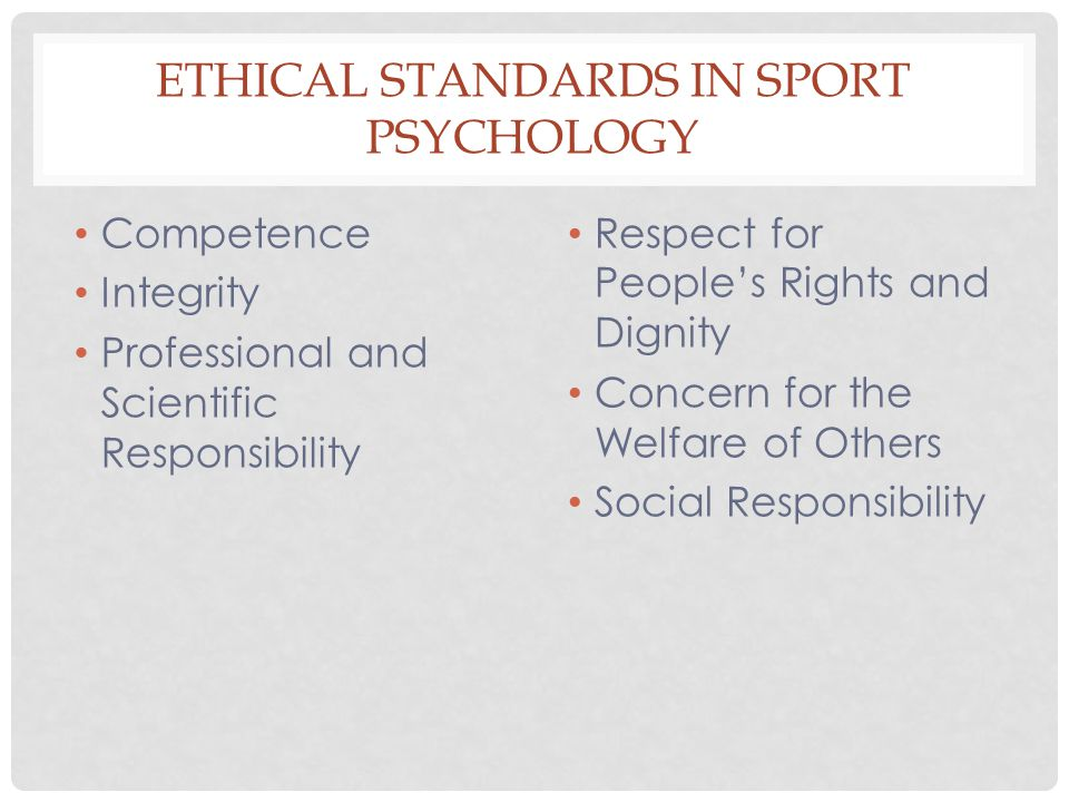 ETHICAL STANDARDS IN SPORT PSYCHOLOGY Competence Integrity Professional and Scientific Responsibility Respect for People's Rights and Dignity Concern for the Welfare of Others Social Responsibility