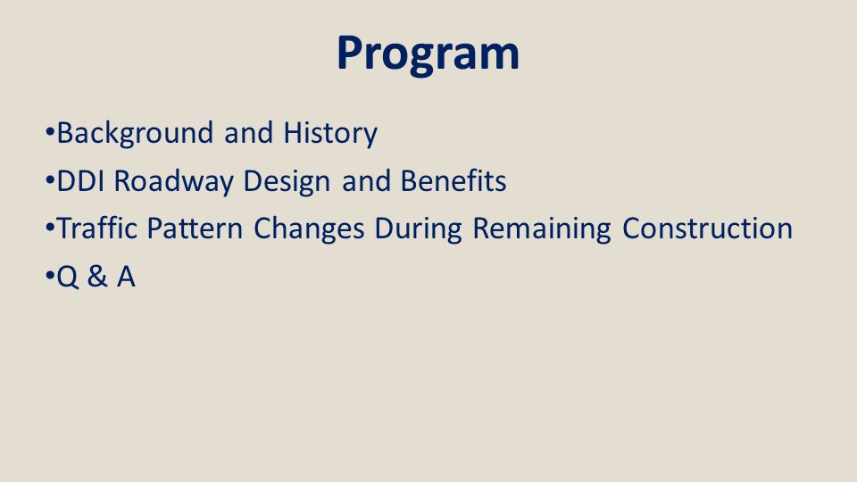 Program Background and History DDI Roadway Design and Benefits Traffic Pattern Changes During Remaining Construction Q & A