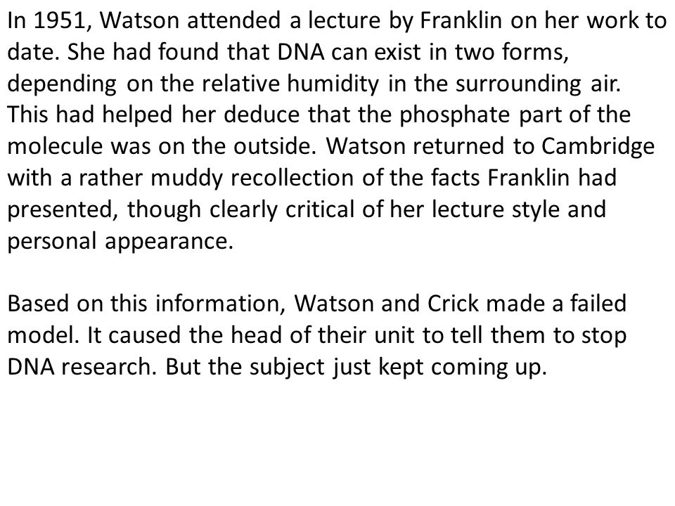In 1951, Watson attended a lecture by Franklin on her work to date. She had found that DNA can exist in two forms, depending on the relative humidity