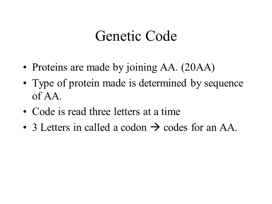 Genetic Code Proteins are made by joining AA. (20AA) Type of protein made is determined by sequence of AA. Code is read three letters at a time 3 Lett