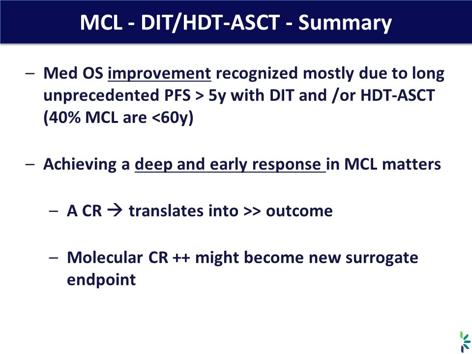 MCL - DIT/HDT-ASCT - Summary –Med OS improvement recognized mostly due to long unprecedented PFS > 5y with DIT and /or HDT-ASCT (40% MCL are <60y) –Ac