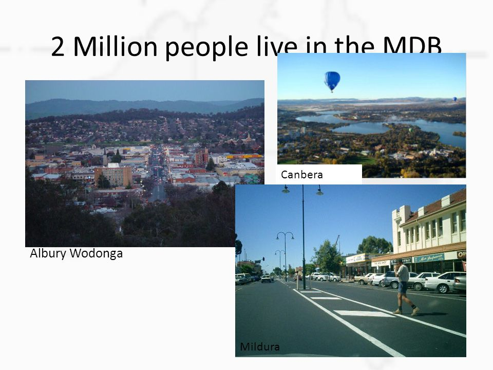 2 Million people live in the MDB Albury Wodonga Canbera Mildura